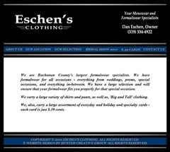 Eschen's Clothing Store is Buchanan County's largest formalwear and tuxedo rental store in Independence, Iowa. They carry a large variety of shirts and pants, as well as, big and tall clothing.